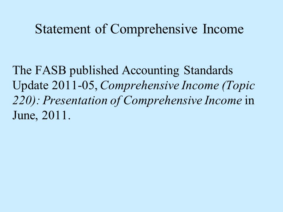 Statement of Comprehensive Income The FASB published Accounting Standards Update 2011-05, Comprehensive Income (Topic 220): Presentation of Comprehens