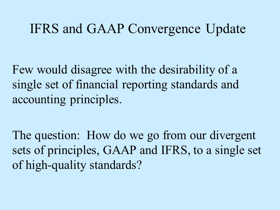 IFRS and GAAP Convergence Update Few would disagree with the desirability of a single set of financial reporting standards and accounting principles.