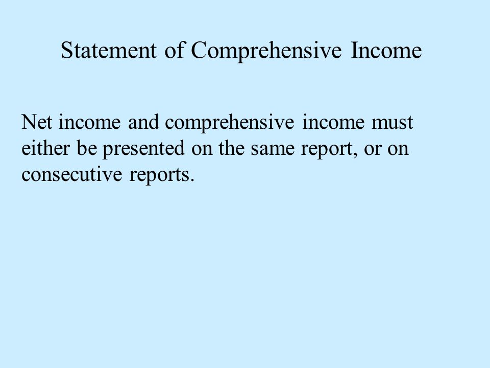 Statement of Comprehensive Income Net income and comprehensive income must either be presented on the same report, or on consecutive reports.