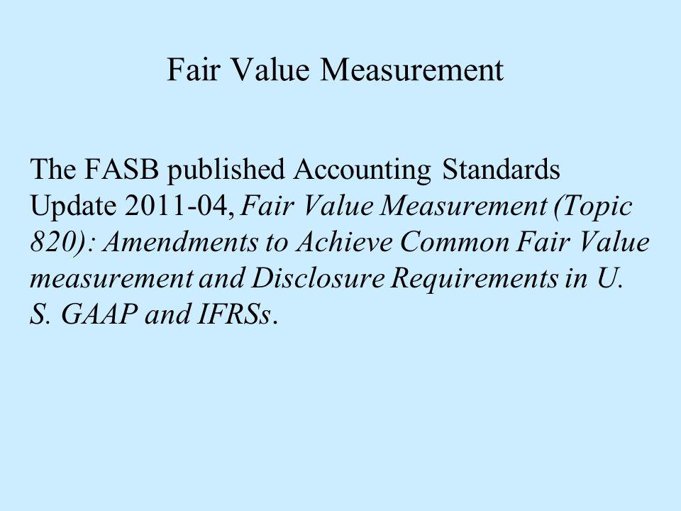 Fair Value Measurement The FASB published Accounting Standards Update 2011-04, Fair Value Measurement (Topic 820): Amendments to Achieve Common Fair V