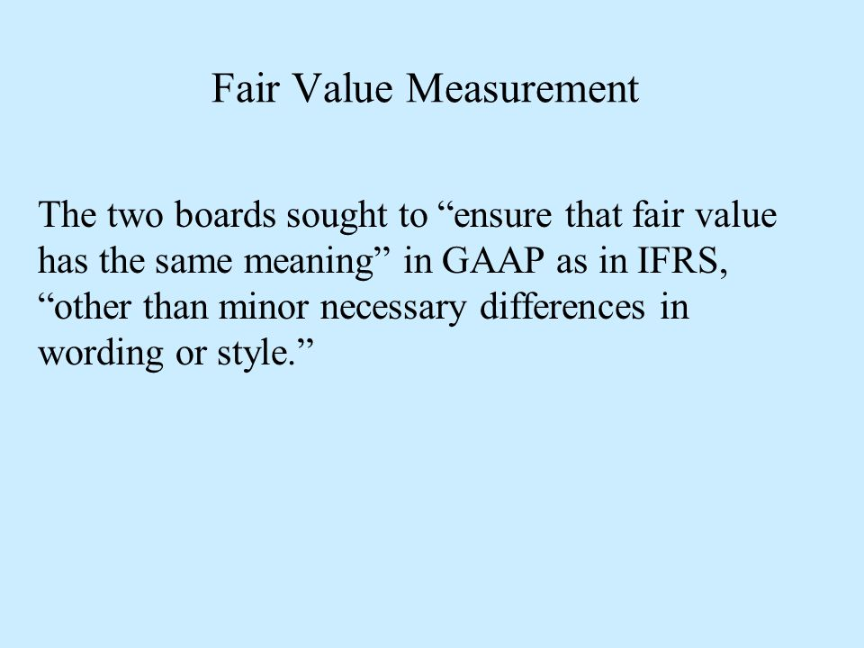 """Fair Value Measurement The two boards sought to """"ensure that fair value has the same meaning"""" in GAAP as in IFRS, """"other than minor necessary differen"""