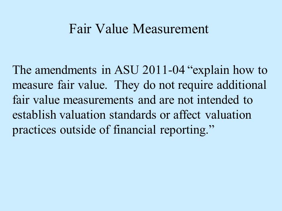 "Fair Value Measurement The amendments in ASU 2011-04 ""explain how to measure fair value. They do not require additional fair value measurements and ar"