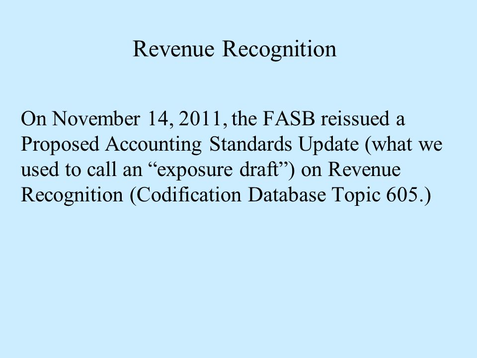 """Revenue Recognition On November 14, 2011, the FASB reissued a Proposed Accounting Standards Update (what we used to call an """"exposure draft"""") on Reven"""