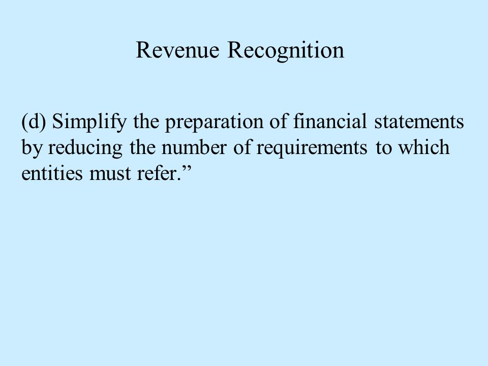 """Revenue Recognition (d) Simplify the preparation of financial statements by reducing the number of requirements to which entities must refer."""""""