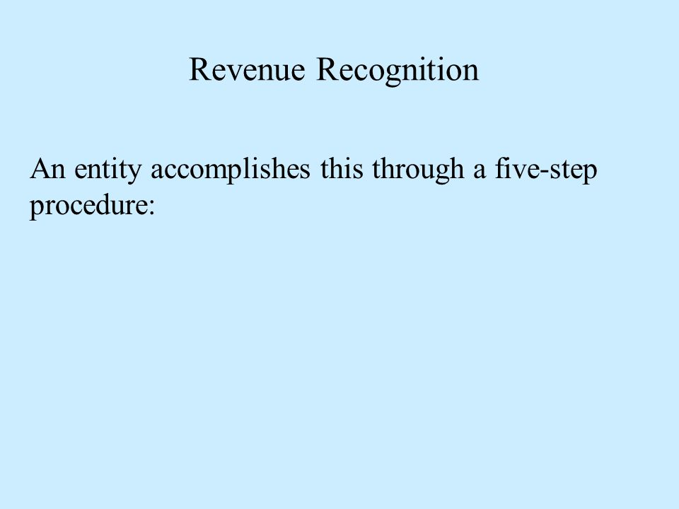 Revenue Recognition An entity accomplishes this through a five-step procedure: