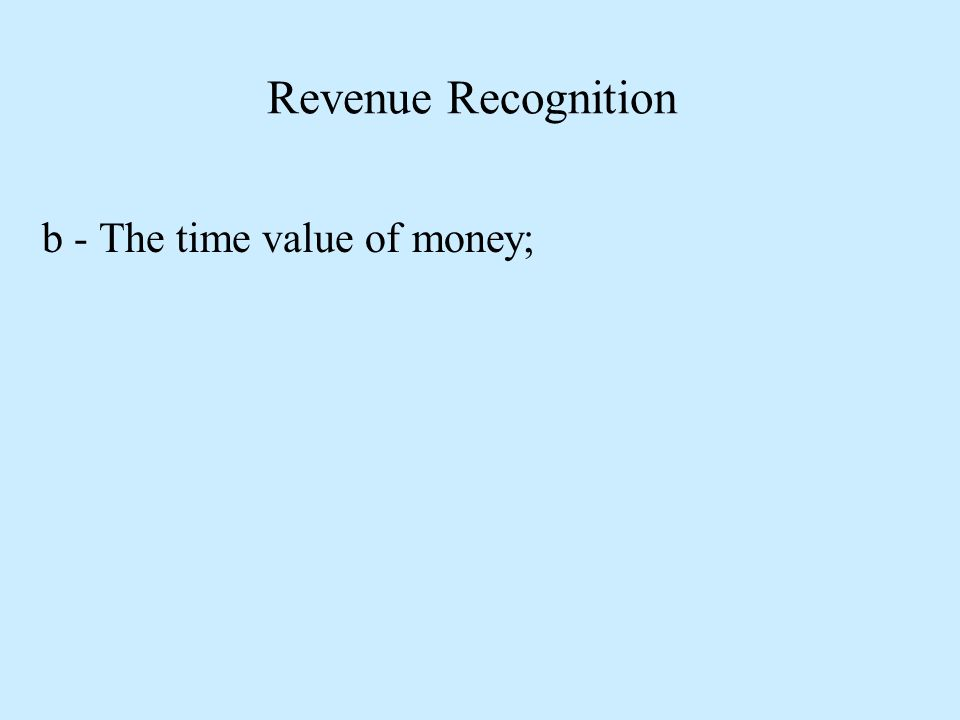 Revenue Recognition b - The time value of money;