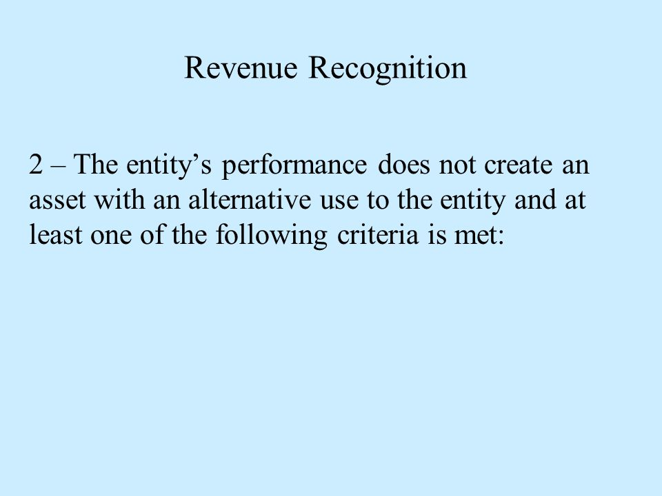 Revenue Recognition 2 – The entity's performance does not create an asset with an alternative use to the entity and at least one of the following crit