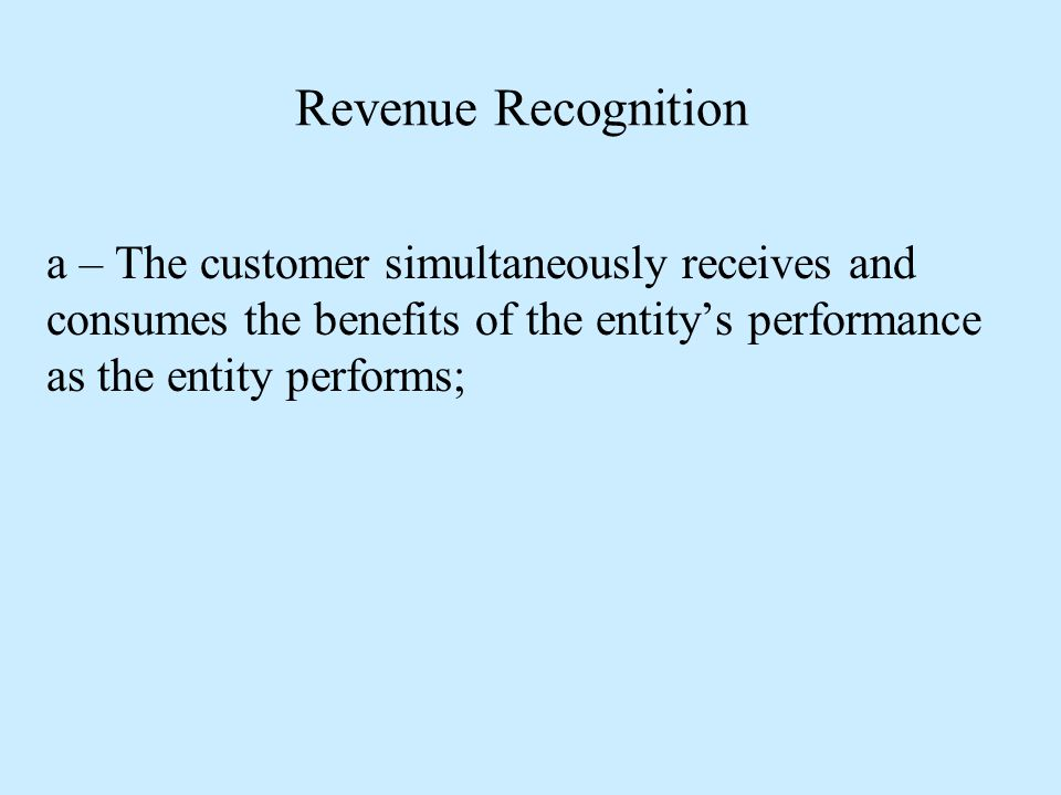 Revenue Recognition a – The customer simultaneously receives and consumes the benefits of the entity's performance as the entity performs;