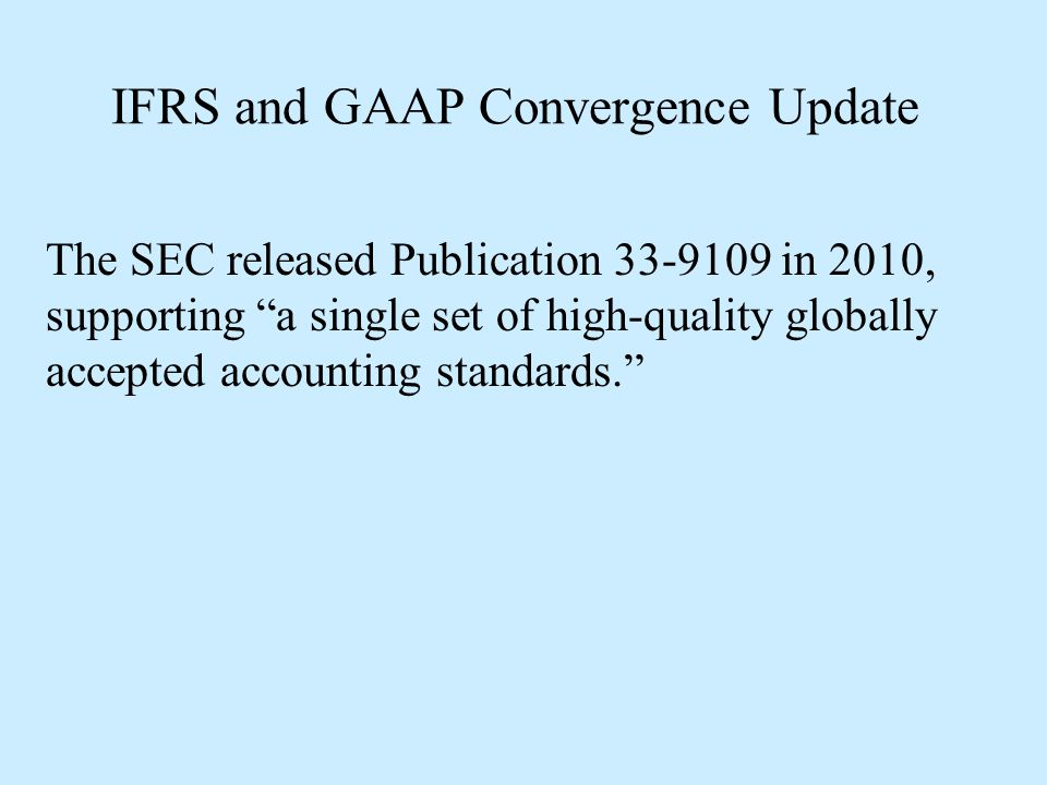 IFRS and GAAP Convergence Update Incorporation of IFRS...would have the objective of achieving the goal of having a single set of high-quality, globally accepted accounting standards, while doing so in a practical manner that could minimize both the cost and effort needed to incorporate IFRS...