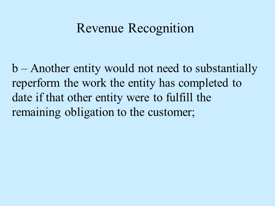 Revenue Recognition b – Another entity would not need to substantially reperform the work the entity has completed to date if that other entity were t