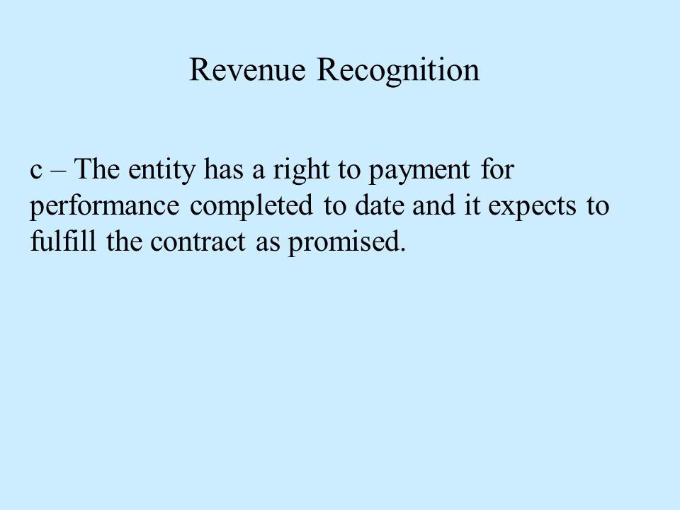 Revenue Recognition c – The entity has a right to payment for performance completed to date and it expects to fulfill the contract as promised.