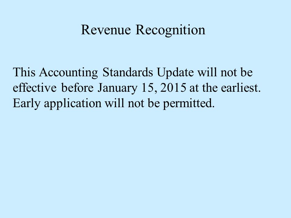 Revenue Recognition This Accounting Standards Update will not be effective before January 15, 2015 at the earliest. Early application will not be perm