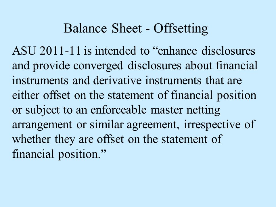 """Balance Sheet - Offsetting ASU 2011-11 is intended to """"enhance disclosures and provide converged disclosures about financial instruments and derivativ"""