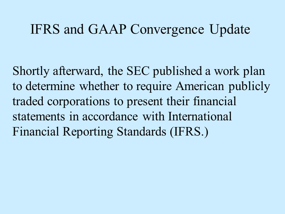 IFRS and GAAP Convergence Update The work plan addresses [six] areas of concern that were highlighted by commenters on the 2008 roadmap: 1 – Sufficient development and application of IFRS for the U.