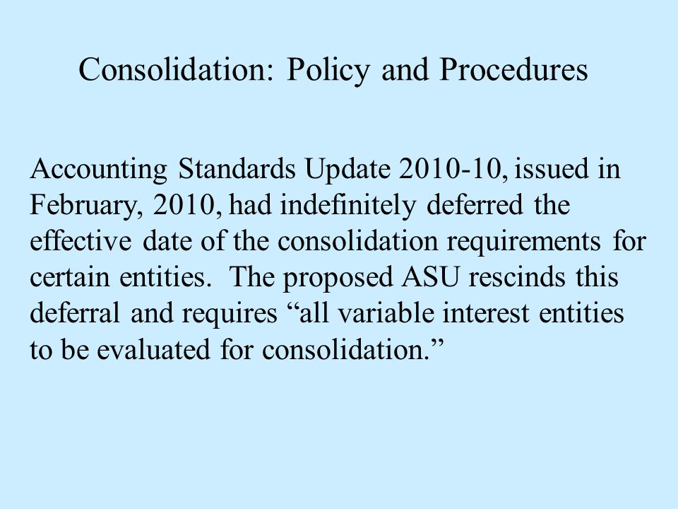 Consolidation: Policy and Procedures Accounting Standards Update 2010-10, issued in February, 2010, had indefinitely deferred the effective date of th