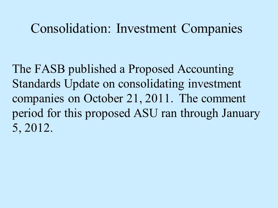 Consolidation: Investment Companies The FASB published a Proposed Accounting Standards Update on consolidating investment companies on October 21, 201