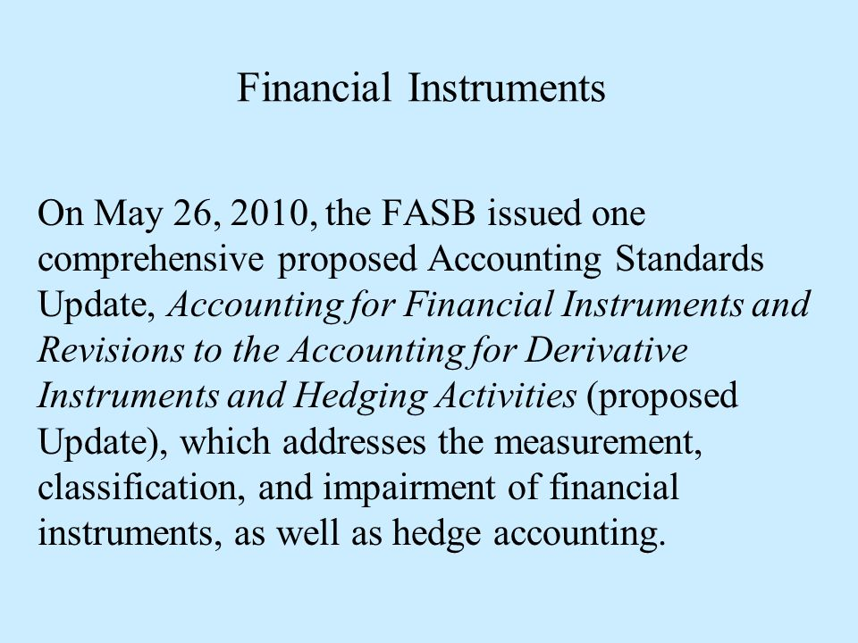 Financial Instruments On May 26, 2010, the FASB issued one comprehensive proposed Accounting Standards Update, Accounting for Financial Instruments an