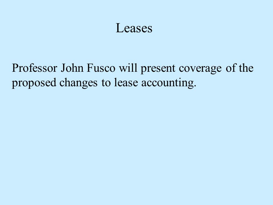 Leases Professor John Fusco will present coverage of the proposed changes to lease accounting.