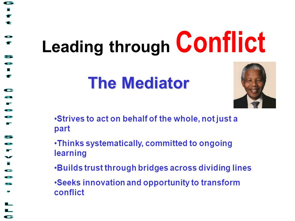 Leading through Conflict The Mediator Strives to act on behalf of the whole, not just a part Thinks systematically, committed to ongoing learning Builds trust through bridges across dividing lines Seeks innovation and opportunity to transform conflict