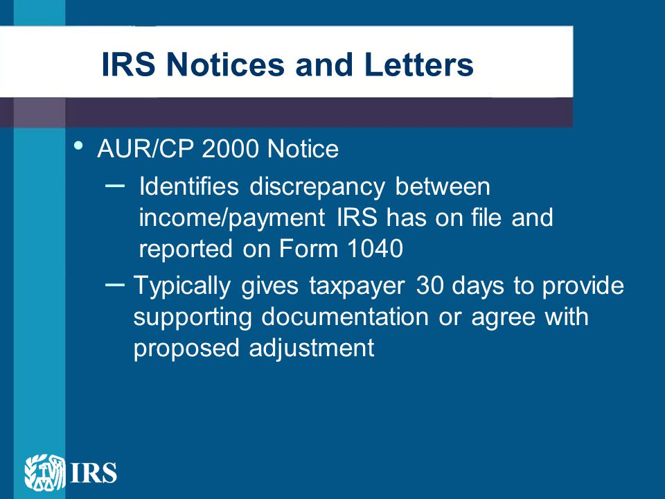 IRS Notices and Letters AUR/CP 2000 Notice – Identifies discrepancy between income/payment IRS has on file and reported on Form 1040 – Typically gives taxpayer 30 days to provide supporting documentation or agree with proposed adjustment