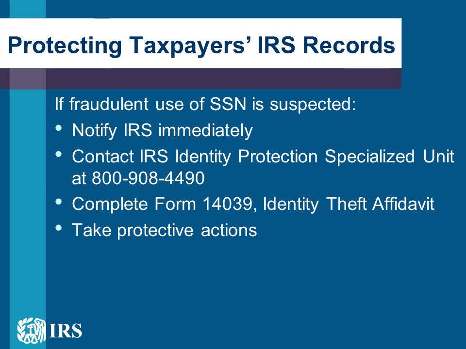 Protect Records and Minimize Risk Taxpayers: – Never provide personal information via phone, mail, or online – Shred or destroy unwanted documents – Update anti-virus software on home PC Tax Practitioners: – Safeguard clients personal information – Warn clients about e-mail from IRS – Advise clients to check credit reports and financial records
