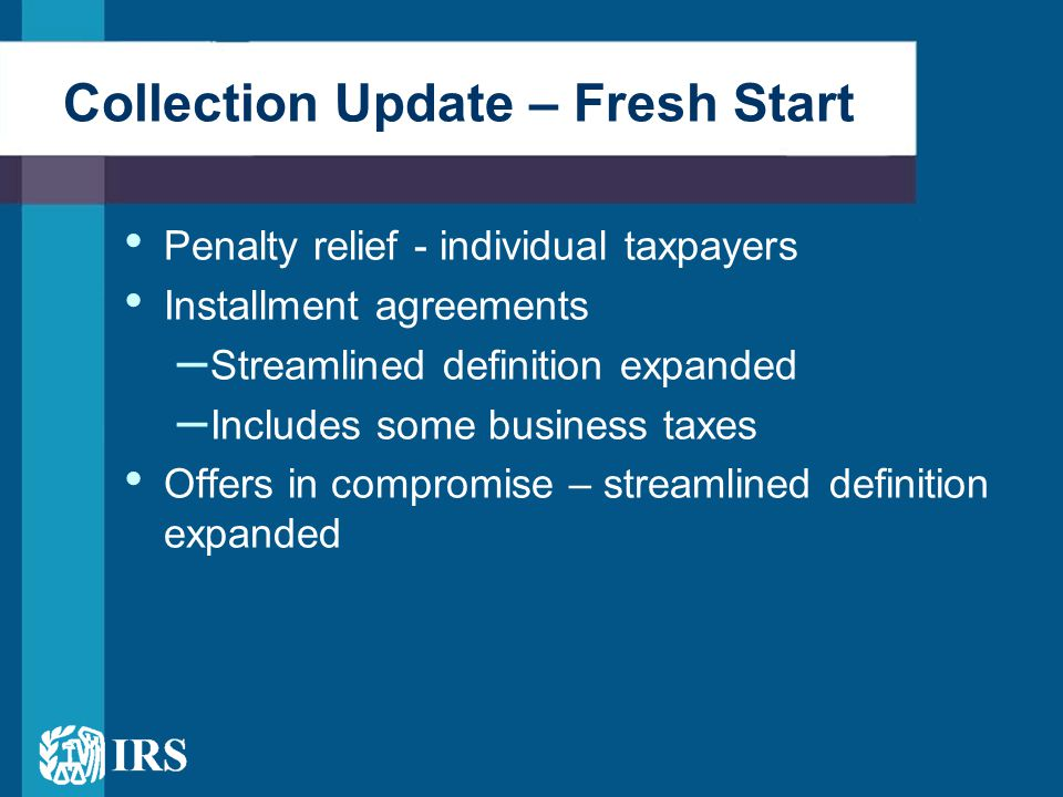 Installment Agreements Expanded Fresh Start provisions mean more taxpayers can use streamlined installment agreements – IA threshold without financial statement increased to $50,000 – Taxpayers owing up to $50,000 in back taxes, maximum term raised to 72 months