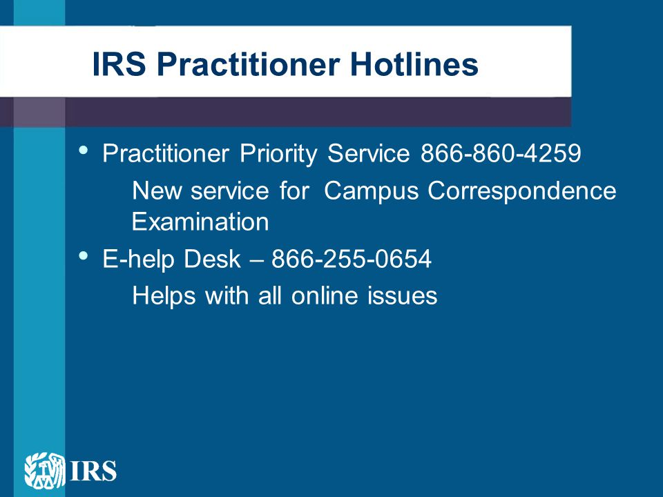 Practitioner Priority Service 866-860-4259 New service for Campus Correspondence Examination E-help Desk – 866-255-0654 Helps with all online issues IRS Practitioner Hotlines