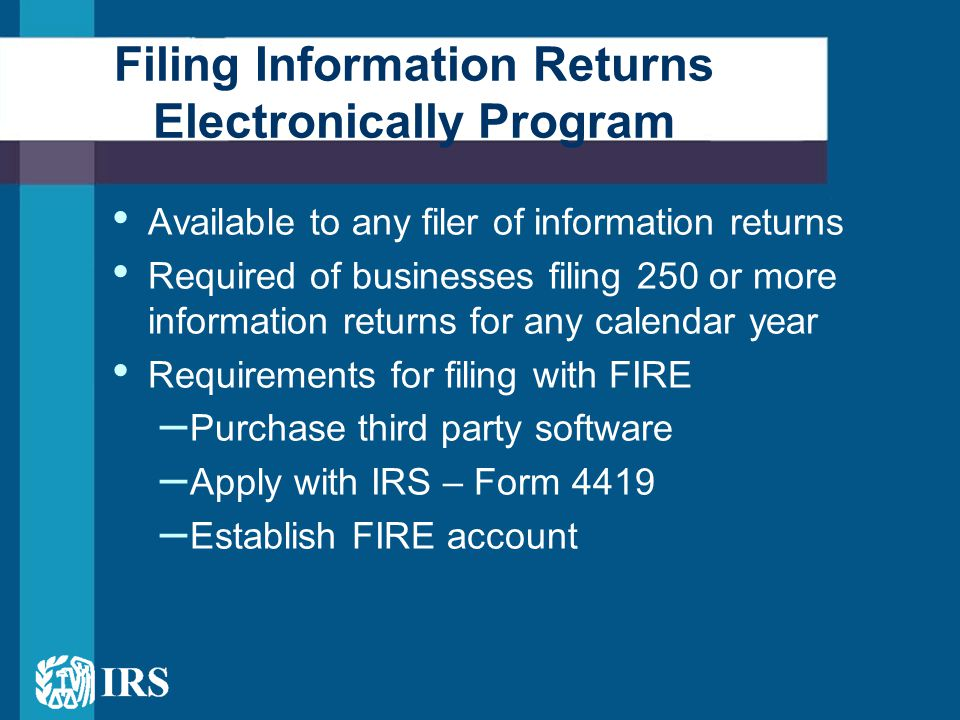 Available to any filer of information returns Required of businesses filing 250 or more information returns for any calendar year Requirements for filing with FIRE – Purchase third party software – Apply with IRS – Form 4419 – Establish FIRE account Filing Information Returns Electronically Program