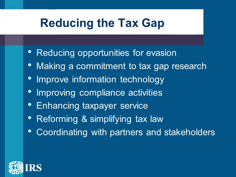 Reducing opportunities for evasion Making a commitment to tax gap research Improve information technology Improving compliance activities Enhancing taxpayer service Reforming & simplifying tax law Coordinating with partners and stakeholders Reducing the Tax Gap