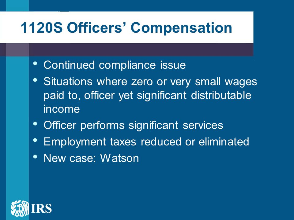 1120S Officers' Compensation Continued compliance issue Situations where zero or very small wages paid to, officer yet significant distributable income Officer performs significant services Employment taxes reduced or eliminated New case: Watson