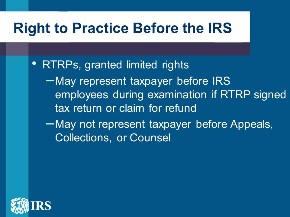 Right to Practice Before the IRS Supervised preparers may not – Sign returns – Identify themselves as RTRPs – Represent taxpayers before the IRS in any capacity