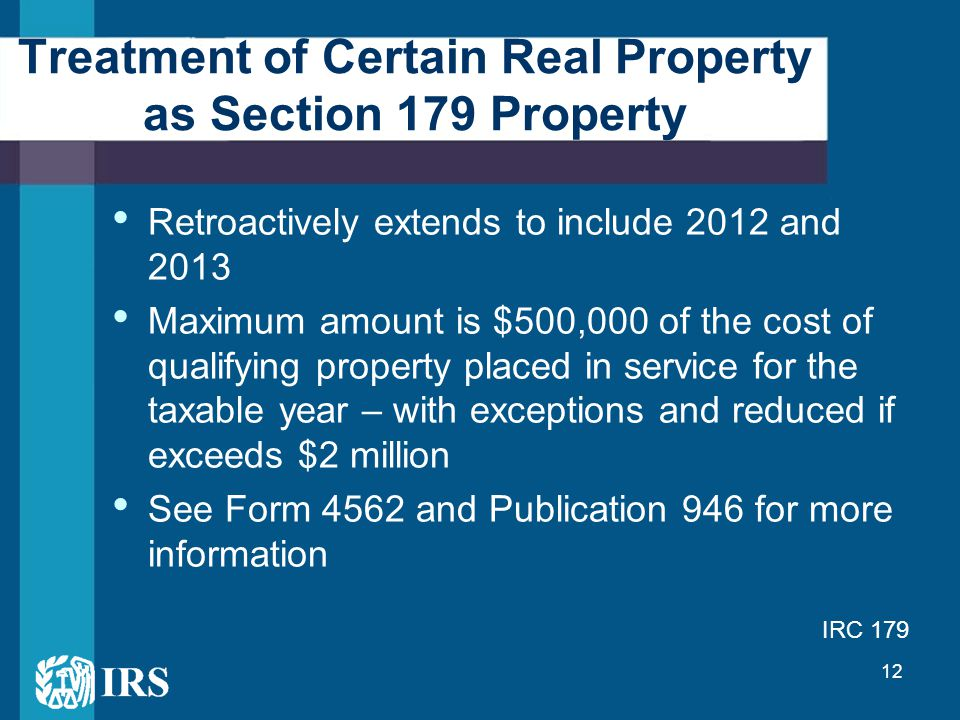 12 Treatment of Certain Real Property as Section 179 Property Retroactively extends to include 2012 and 2013 Maximum amount is $500,000 of the cost of qualifying property placed in service for the taxable year – with exceptions and reduced if exceeds $2 million See Form 4562 and Publication 946 for more information IRC 179