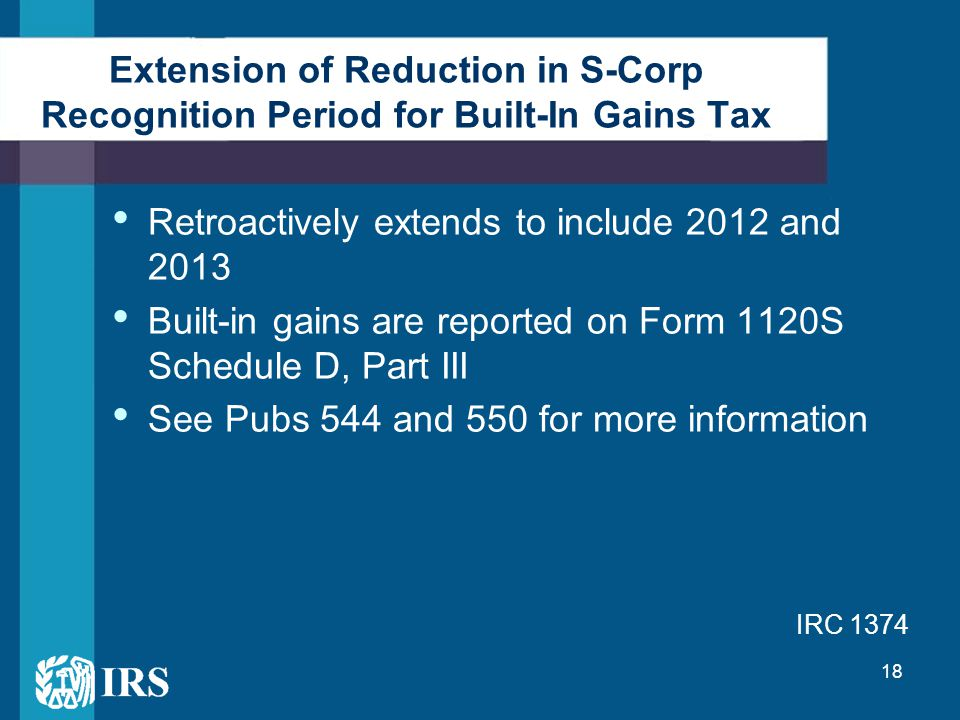 18 Extension of Reduction in S-Corp Recognition Period for Built-In Gains Tax Retroactively extends to include 2012 and 2013 Built-in gains are reported on Form 1120S Schedule D, Part III See Pubs 544 and 550 for more information IRC 1374