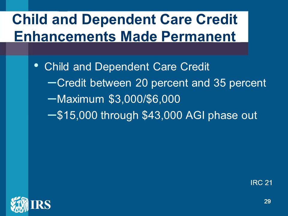 29 Child and Dependent Care Credit Enhancements Made Permanent Child and Dependent Care Credit – Credit between 20 percent and 35 percent – Maximum $3,000/$6,000 – $15,000 through $43,000 AGI phase out IRC 21