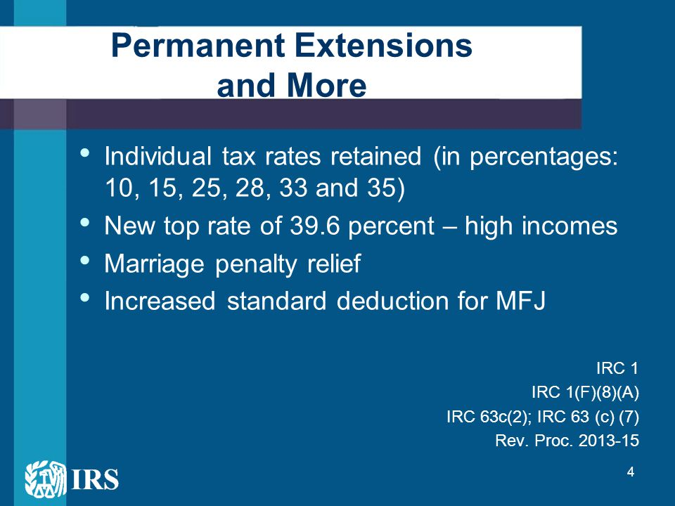 4 Permanent Extensions and More Individual tax rates retained (in percentages: 10, 15, 25, 28, 33 and 35) New top rate of 39.6 percent – high incomes Marriage penalty relief Increased standard deduction for MFJ IRC 1 IRC 1(F)(8)(A) IRC 63c(2); IRC 63 (c) (7) Rev.