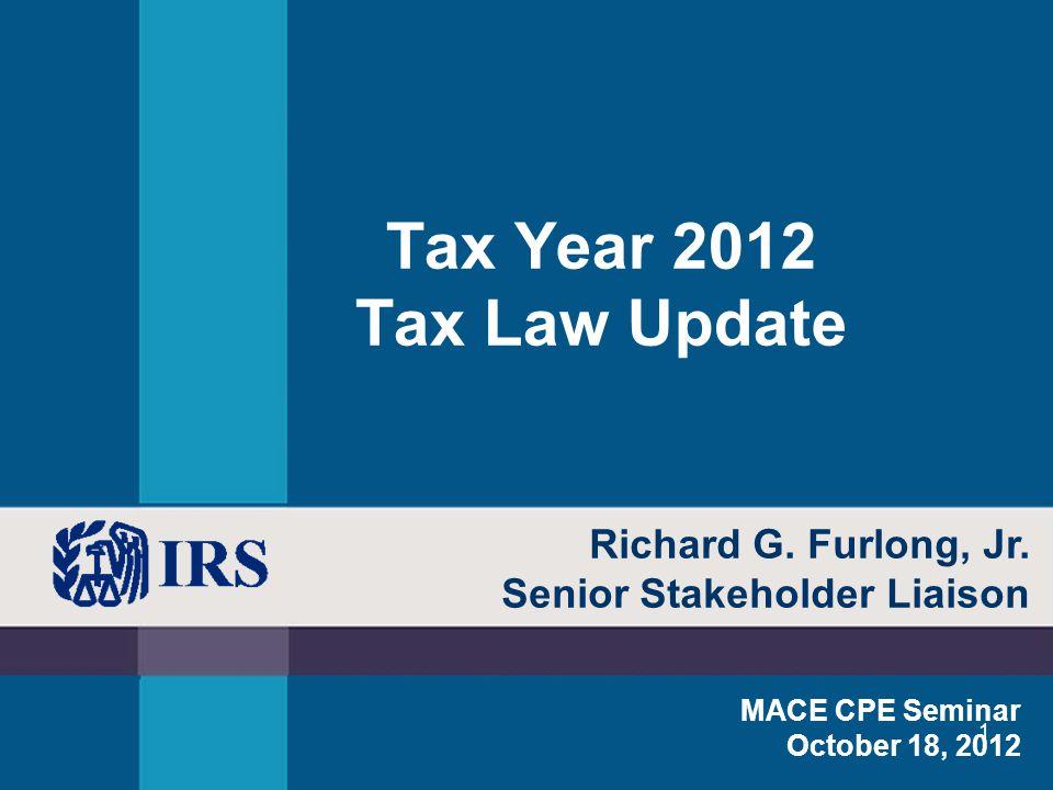 1 Tax Year 2012 Tax Law Update MACE CPE Seminar October 18, 2012 Richard G. Furlong, Jr. Senior Stakeholder Liaison