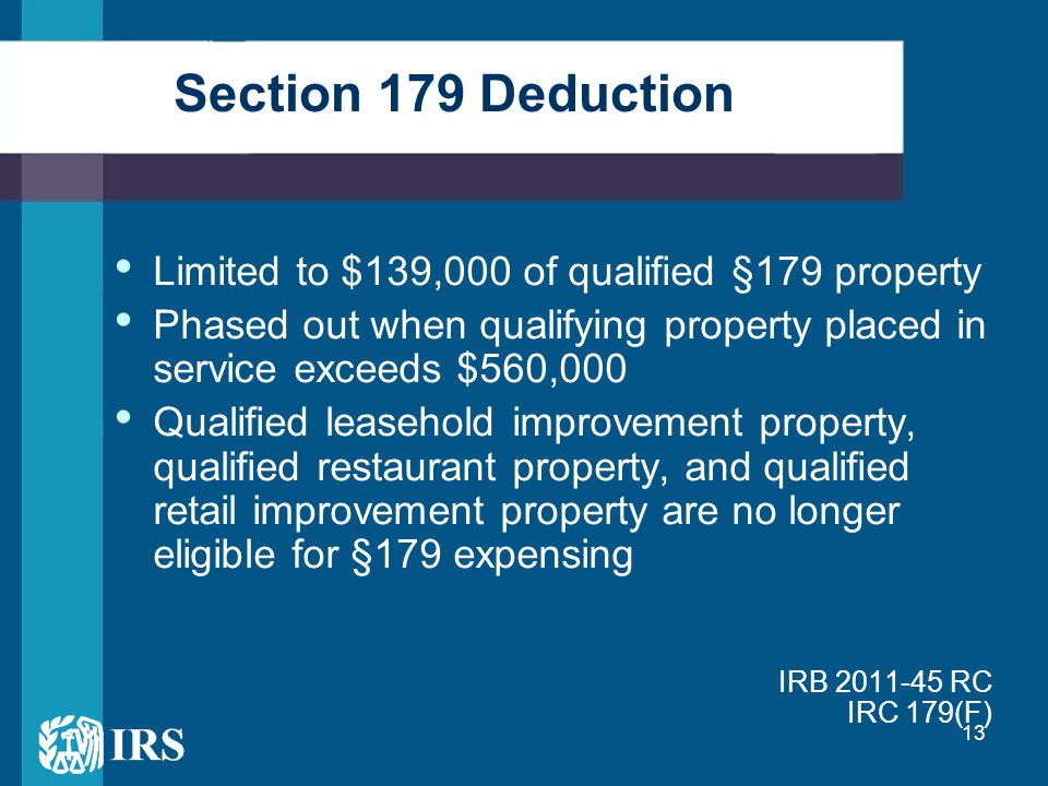 13 Section 179 Deduction Limited to $139,000 of qualified §179 property Phased out when qualifying property placed in service exceeds $560,000 Qualified leasehold improvement property, qualified restaurant property, and qualified retail improvement property are no longer eligible for §179 expensing IRB 2011-45 RC IRC 179(F)