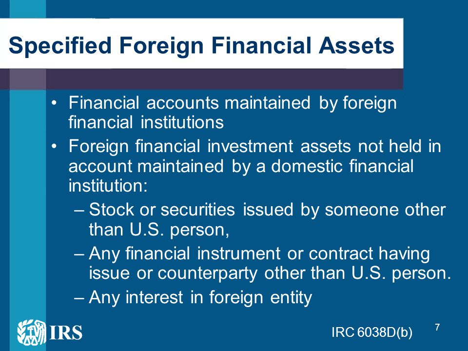 7 Financial accounts maintained by foreign financial institutions Foreign financial investment assets not held in account maintained by a domestic financial institution: –Stock or securities issued by someone other than U.S.