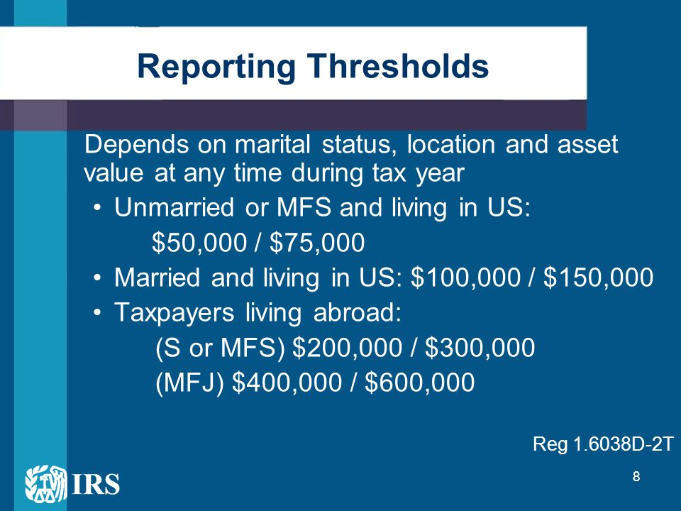 8 Depends on marital status, location and asset value at any time during tax year Unmarried or MFS and living in US: $50,000 / $75,000 Married and living in US: $100,000 / $150,000 Taxpayers living abroad: (S or MFS) $200,000 / $300,000 (MFJ) $400,000 / $600,000 Reg 1.6038D-2T Reporting Thresholds