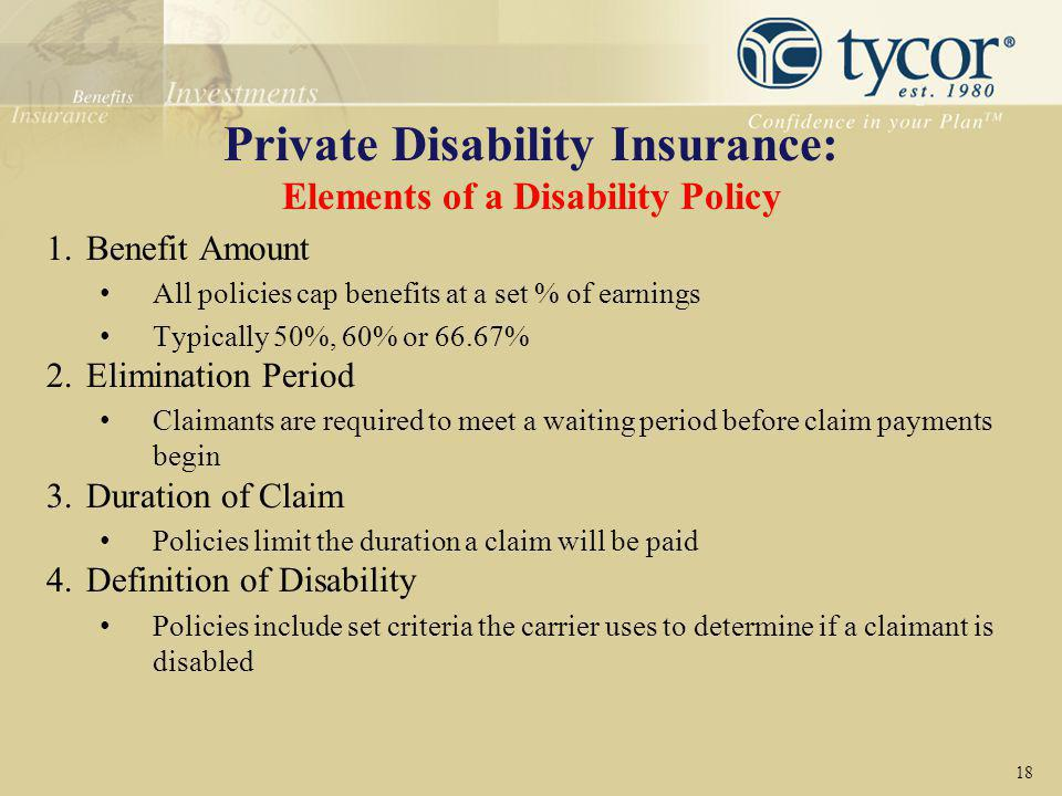 Private Disability Insurance: Elements of a Disability Policy 1.Benefit Amount All policies cap benefits at a set % of earnings Typically 50%, 60% or