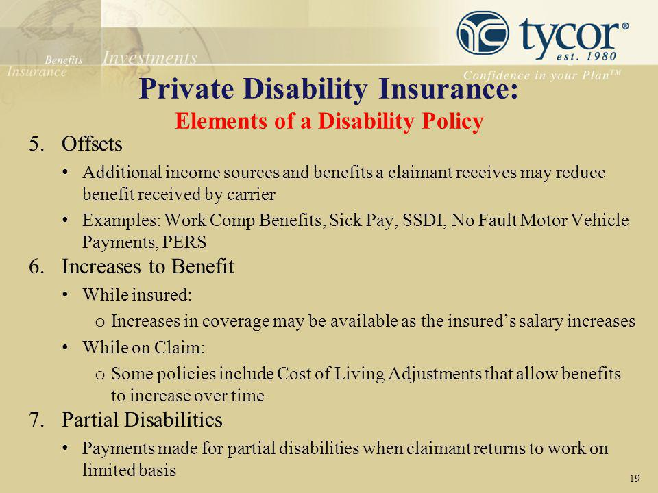 Private Disability Insurance: Elements of a Disability Policy 5.Offsets Additional income sources and benefits a claimant receives may reduce benefit