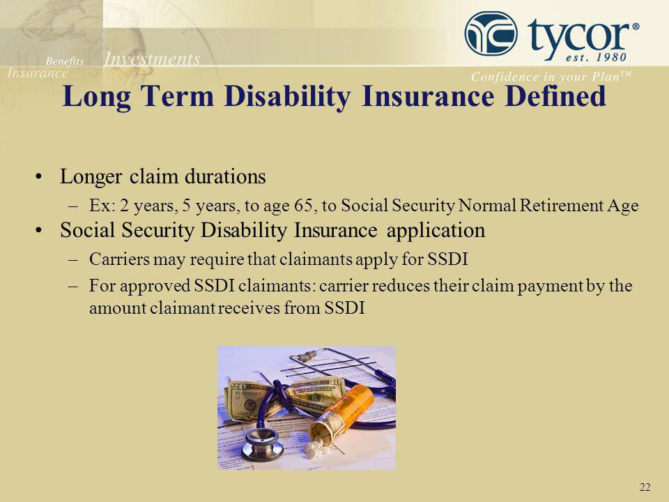Long Term Disability Insurance Defined Longer claim durations –Ex: 2 years, 5 years, to age 65, to Social Security Normal Retirement Age Social Securi