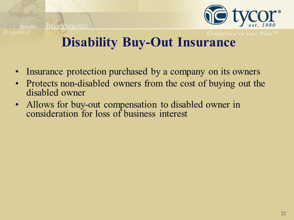Disability Buy-Out Insurance Insurance protection purchased by a company on its owners Protects non-disabled owners from the cost of buying out the di