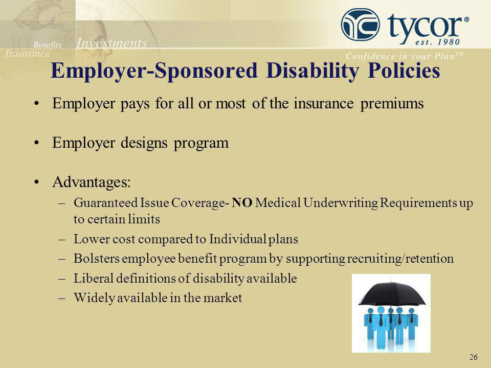 Employer-Sponsored Disability Policies Employer pays for all or most of the insurance premiums Employer designs program Advantages: –Guaranteed Issue