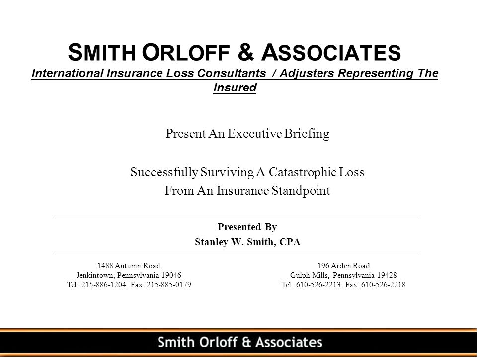S MITH O RLOFF & A SSOCIATES International Insurance Loss Consultants / Adjusters Representing The Insured Present An Executive Briefing Successfully Surviving A Catastrophic Loss From An Insurance Standpoint Presented By Stanley W.