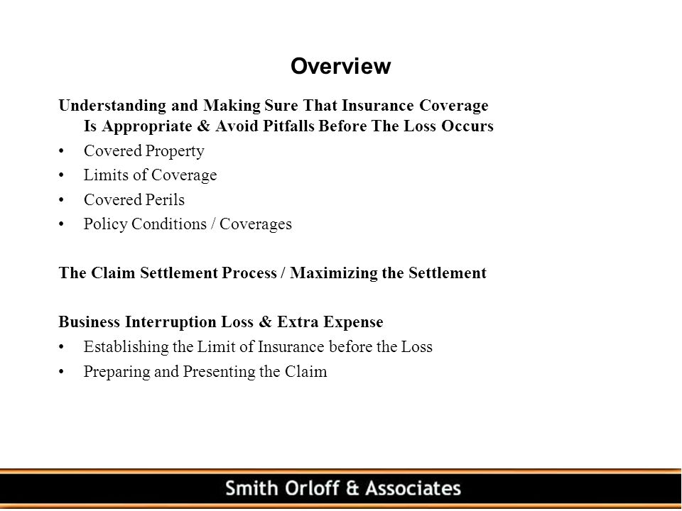 Overview Understanding and Making Sure That Insurance Coverage Is Appropriate & Avoid Pitfalls Before The Loss Occurs Covered Property Limits of Coverage Covered Perils Policy Conditions / Coverages The Claim Settlement Process / Maximizing the Settlement Business Interruption Loss & Extra Expense Establishing the Limit of Insurance before the Loss Preparing and Presenting the Claim