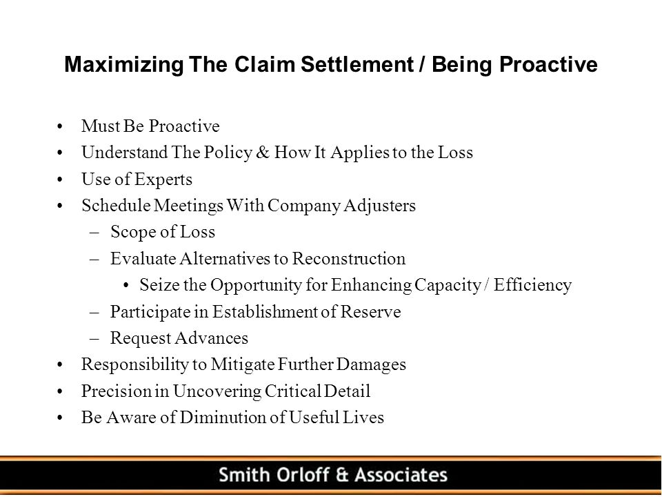 Maximizing The Claim Settlement / Being Proactive Must Be Proactive Understand The Policy & How It Applies to the Loss Use of Experts Schedule Meetings With Company Adjusters –Scope of Loss –Evaluate Alternatives to Reconstruction Seize the Opportunity for Enhancing Capacity / Efficiency –Participate in Establishment of Reserve –Request Advances Responsibility to Mitigate Further Damages Precision in Uncovering Critical Detail Be Aware of Diminution of Useful Lives