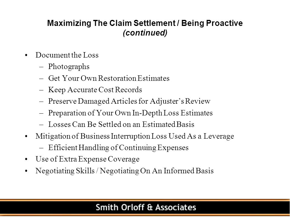 Maximizing The Claim Settlement / Being Proactive (continued) Document the Loss –Photographs –Get Your Own Restoration Estimates –Keep Accurate Cost Records –Preserve Damaged Articles for Adjuster's Review –Preparation of Your Own In-Depth Loss Estimates –Losses Can Be Settled on an Estimated Basis Mitigation of Business Interruption Loss Used As a Leverage –Efficient Handling of Continuing Expenses Use of Extra Expense Coverage Negotiating Skills / Negotiating On An Informed Basis