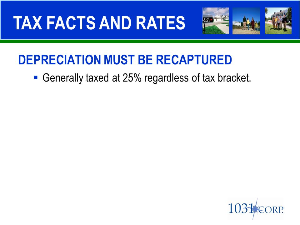 DEPRECIATION MUST BE RECAPTURED  Generally taxed at 25% regardless of tax bracket. TAX FACTS AND RATES
