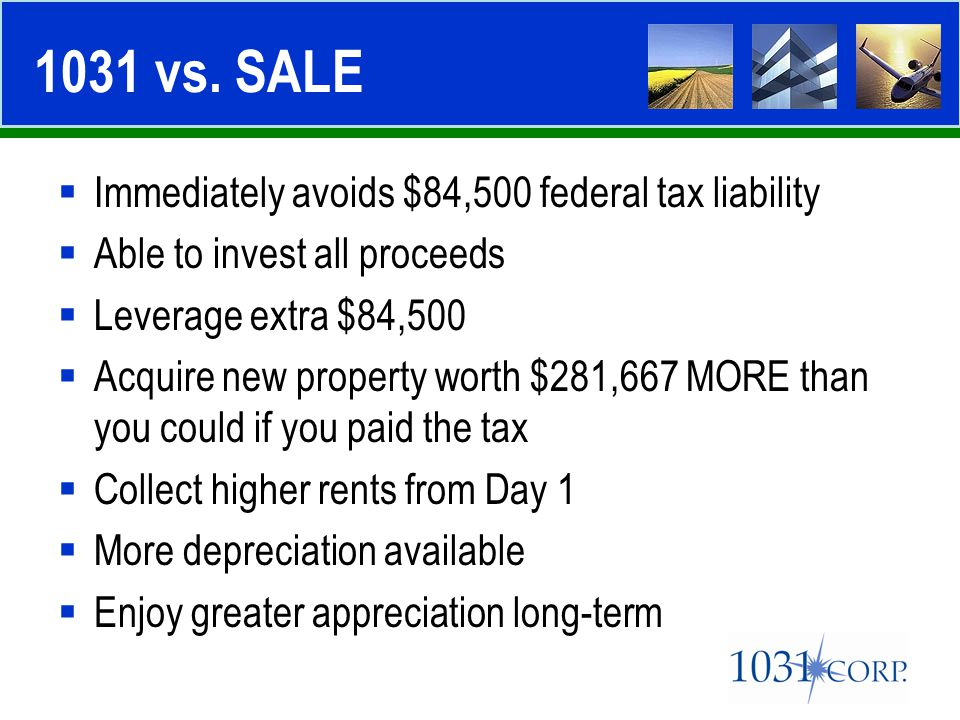  Immediately avoids $84,500 federal tax liability  Able to invest all proceeds  Leverage extra $84,500  Acquire new property worth $281,667 MORE t
